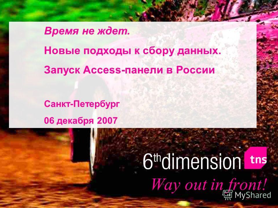 Way out in front! Время не ждет. Новые подходы к сбору данных. Запуск Access-панели в России Санкт-Петербург 06 декабря 2007