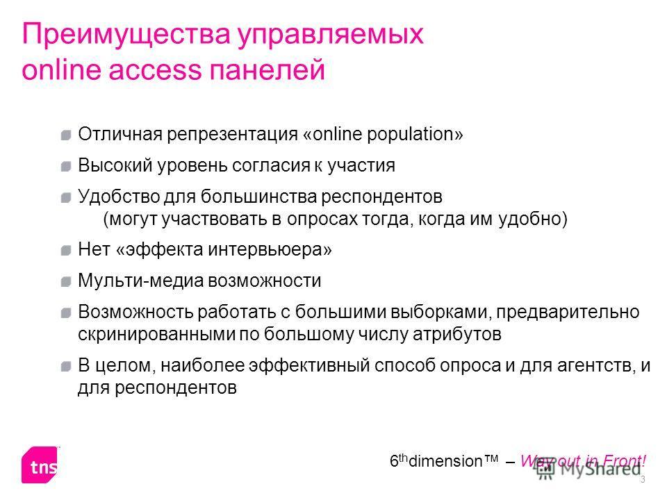 3 6 th dimension – Way out in Front! Преимущества управляемых online access панелей Отличная репрезентация «online population» Высокий уровень согласия к участия Удобство для большинства респондентов (могут участвовать в опросах тогда, когда им удобн