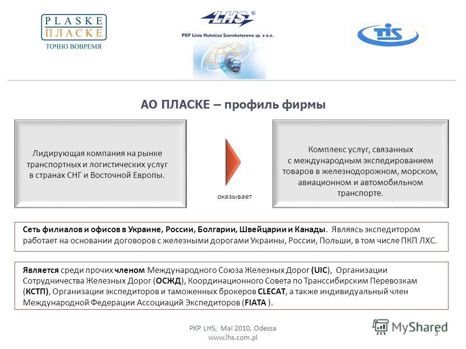 PKP LHS, Mai 2010, Odessa www.lhs.com.pl АО ПЛАСКЕ – профиль фирмы 3 Комплекс услуг, связанных с международным экспедированием товаров в железнодорожном, морском, авиационном и автомобильном транспорте. Лидирующая компания на рынке транспортных и лог