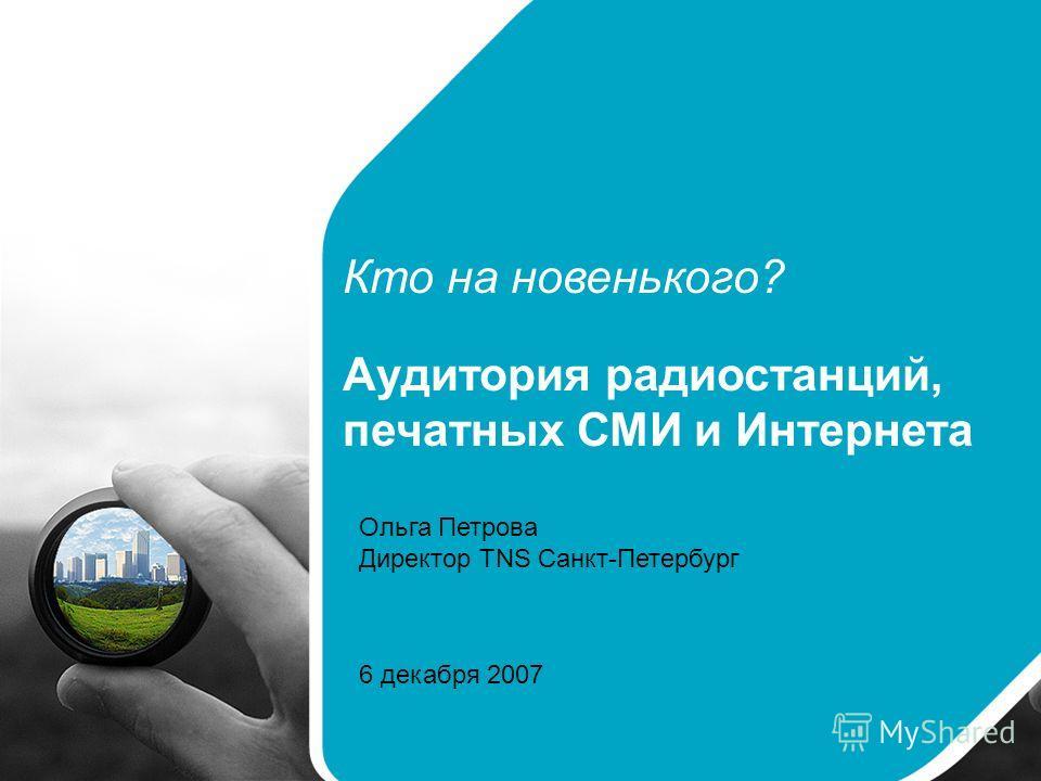 Кто на новенького? Аудитория радиостанций, печатных СМИ и Интернета Ольга Петрова Директор TNS Санкт-Петербург 6 декабря 2007