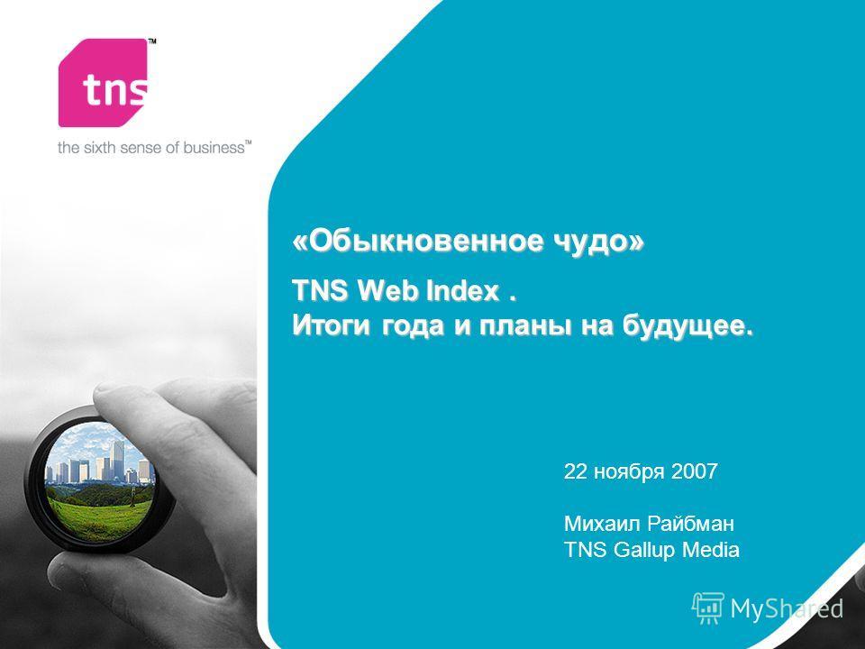«Обыкновенное чудо» TNS Web Index. Итоги года и планы на будущее. 22 ноября 2007 Михаил Райбман TNS Gallup Media