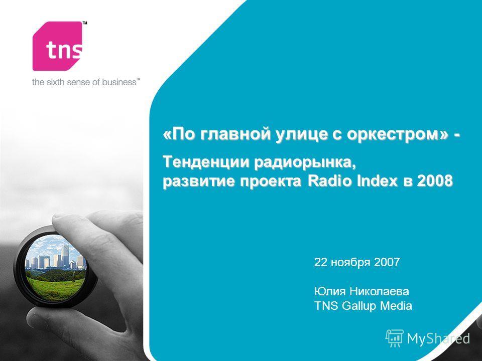 «По главной улице с оркестром» - Тенденции радиорынка, развитие проекта Radio Index в 2008 22 ноября 2007 Юлия Николаева TNS Gallup Media