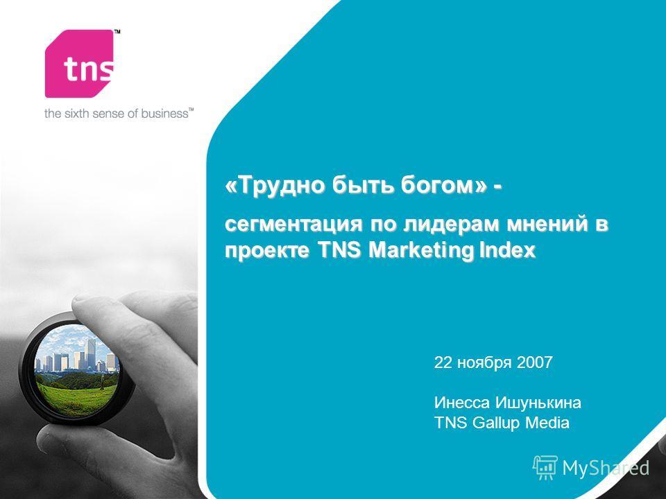 «Трудно быть богом» - сегментация по лидерам мнений в проекте TNS Marketing Index 22 ноября 2007 Инесса Ишунькина TNS Gallup Media
