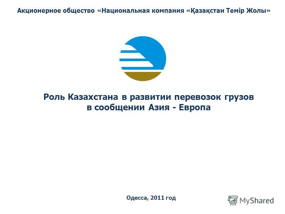 Роль Казахстана в развитии перевозок грузов в сообщении Азия - Европа Акционерное общество «Национальная компания «Қазақстан Темiр Жолы» Одесса, 2011 год