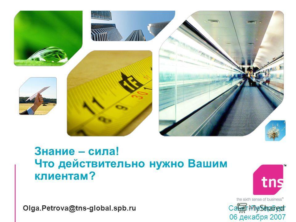 Знание – сила! Что действительно нужно Вашим клиентам? Санкт-Петербург 06 декабря 2007 Olga.Petrova@tns-global.spb.ru