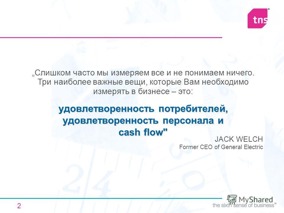 2 Слишком часто мы измеряем все и не понимаем ничего. Три наиболее важные вещи, которые Вам необходимо измерять в бизнесе – это: JACK WELCH Former CEO of General Electric удовлетворенность потребителей, удовлетворенность персонала и cash flow