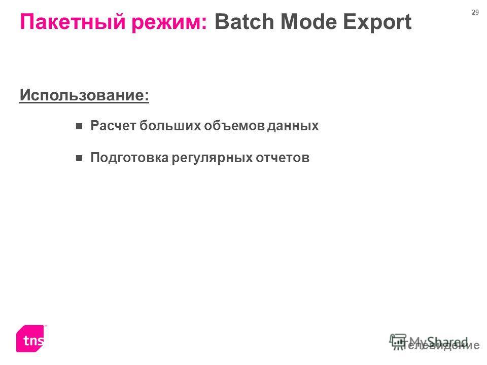 Телевидение 29 Пакетный режим: Batch Mode Export Использование: Расчет больших объемов данных Подготовка регулярных отчетов