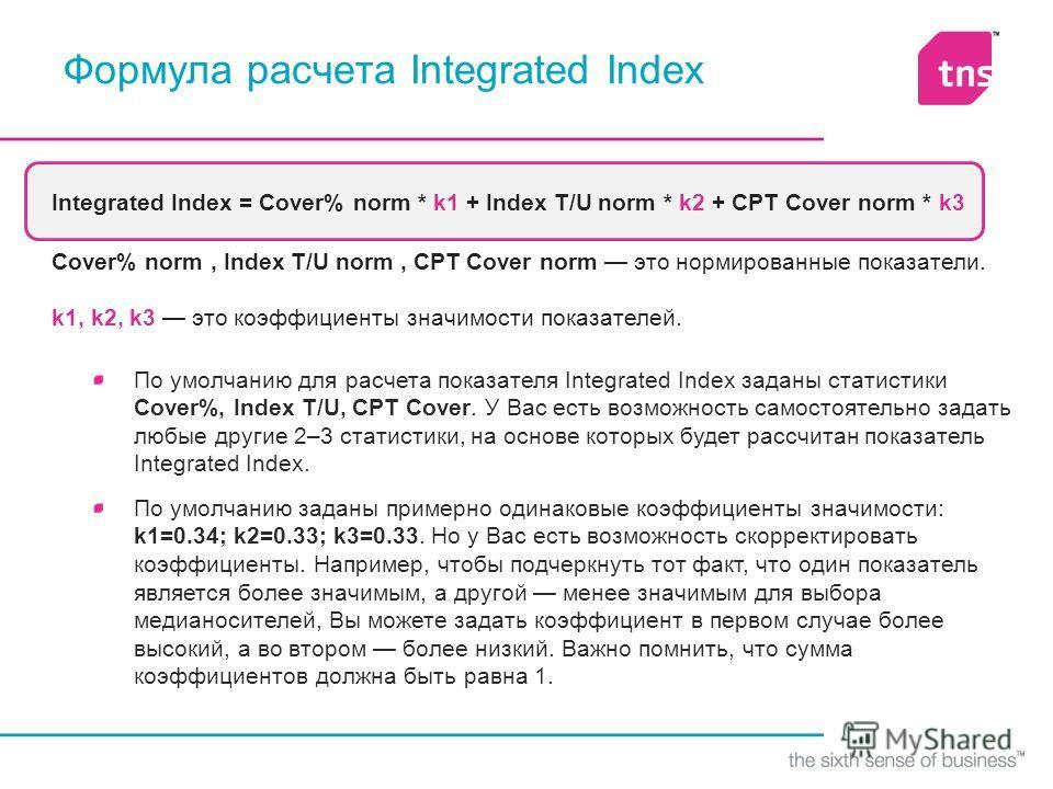 Формула расчета Integrated Index Integrated Index = Cover% norm * k1 + Index T/U norm * k2 + CPT Cover norm * k3 Cover% norm, Index T/U norm, CPT Cover norm это нормированные показатели. k1, k2, k3 это коэффициенты значимости показателей. По умолчани