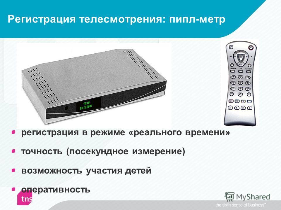 регистрация в режиме «реального времени» точность (посекундное измерение) возможность участия детей оперативность Регистрация телесмотрения: пипл-метр