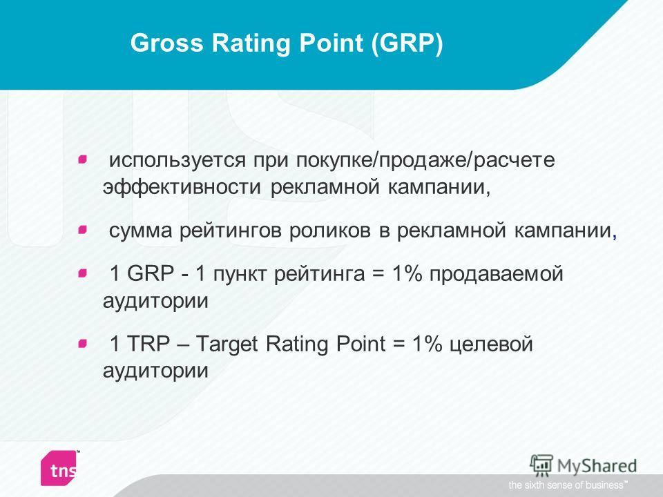 Gross Rating Point (GRP) используется при покупке/продаже/расчете эффективности рекламной кампании, сумма рейтингов роликов в рекламной кампании, 1 GRP - 1 пункт рейтинга = 1% продаваемой аудитории 1 TRP – Target Rating Point = 1% целевой аудитории