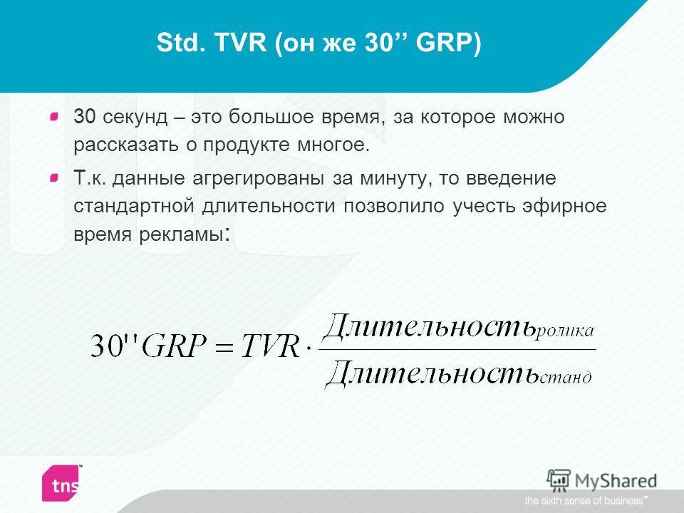 Std. TVR (он же 30 GRP) 30 секунд – это большое время, за которое можно рассказать о продукте многое. Т.к. данные агрегированы за минуту, то введение стандартной длительности позволило учесть эфирное время рекламы :