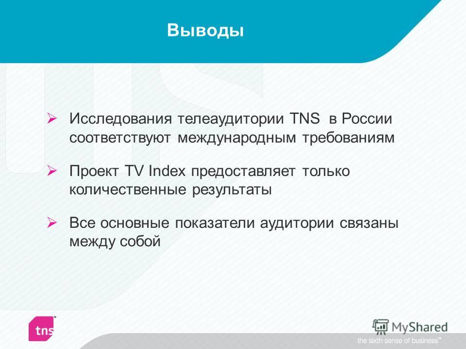 Выводы Исследования телеаудитории TNS в России соответствуют международным требованиям Проект TV Index предоставляет только количественные результаты Все основные показатели аудитории связаны между собой