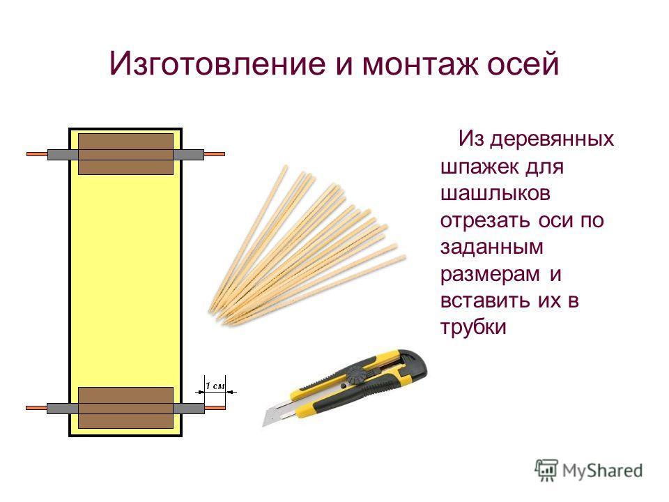 Изготовление и монтаж осей Из деревянных шпажек для шашлыков отрезать оси по заданным размерам и вставить их в трубки