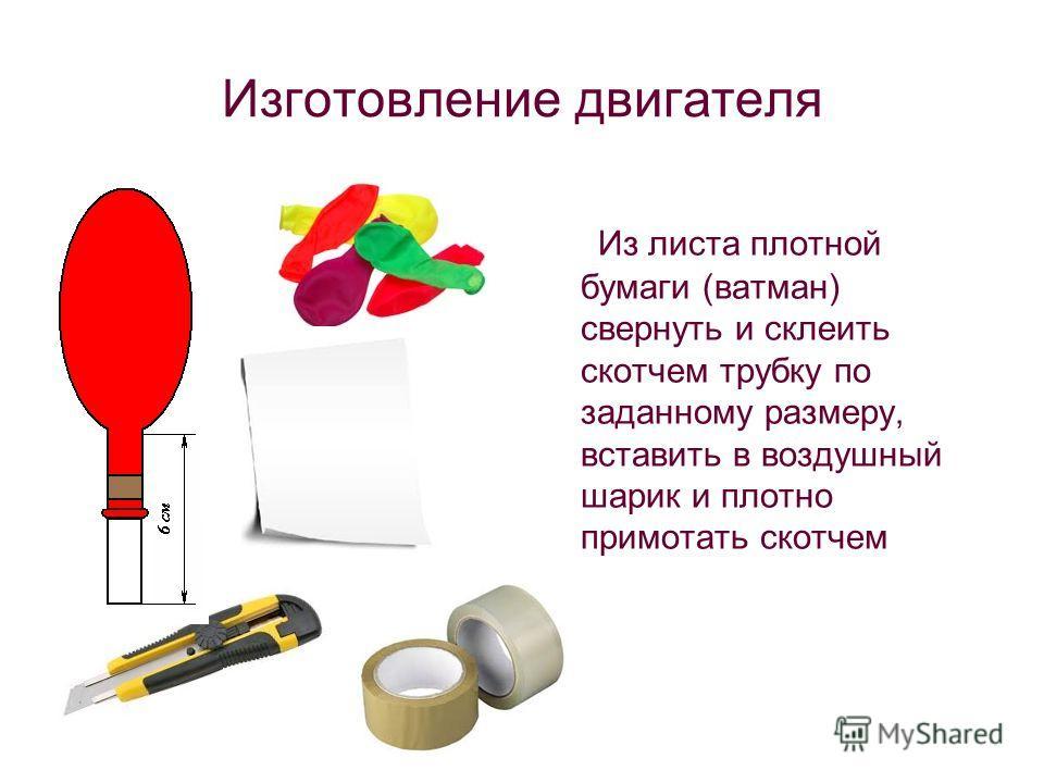 Изготовление двигателя Из листа плотной бумаги (ватман) свернуть и склеить скотчем трубку по заданному размеру, вставить в воздушный шарик и плотно примотать скотчем