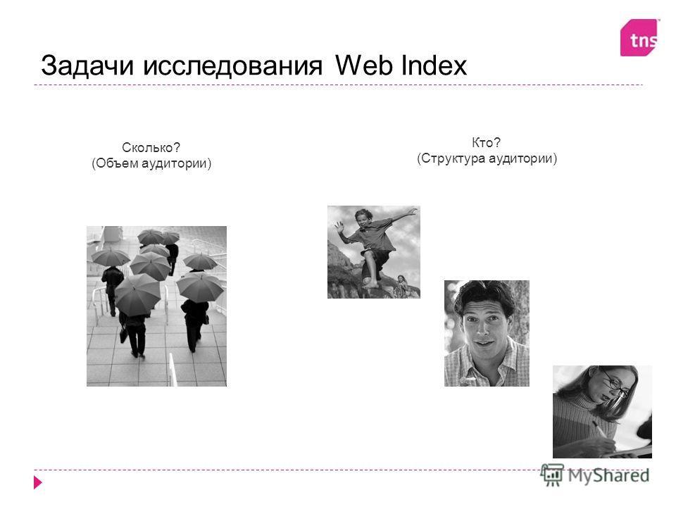 Задачи исследования Web Index Сколько? (Объем аудитории) Кто? (Структура аудитории)