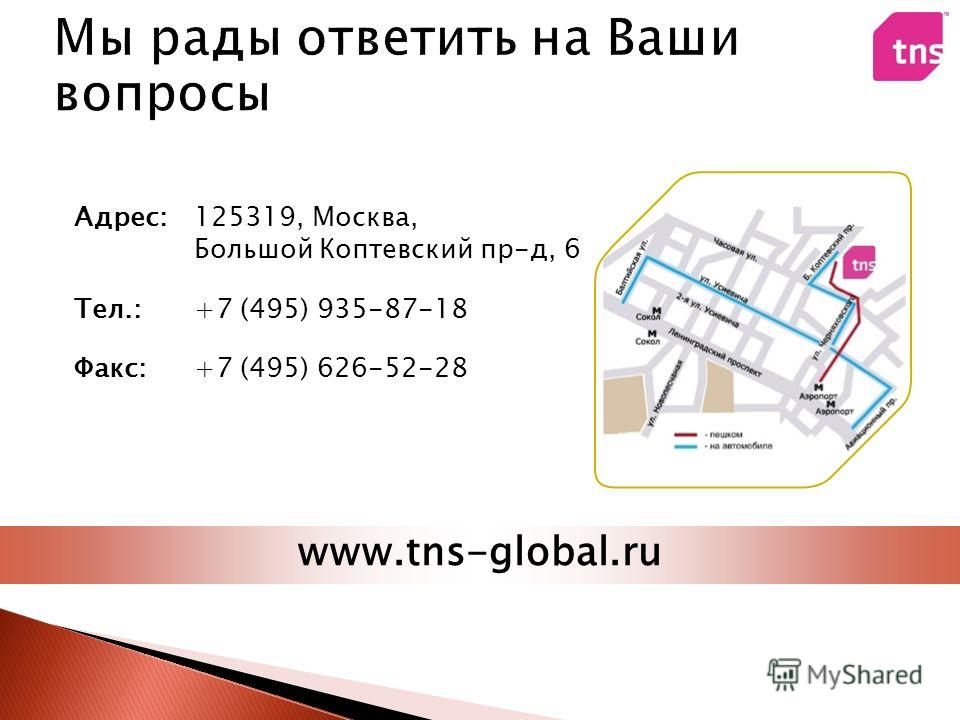 Адрес: Тел.: Факс: 125319, Москва, Большой Коптевский пр-д, 6 +7 (495) 935-87-18 +7 (495) 626-52-28 www.tns-global.ru