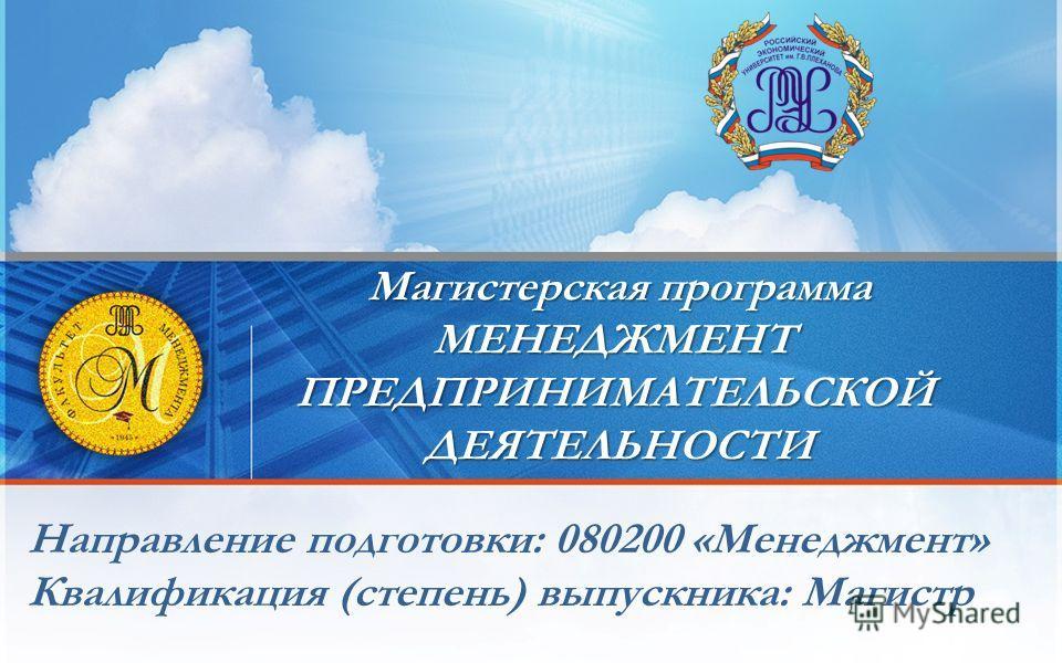 Направление подготовки: 080200 «Менеджмент» Квалификация (степень) выпускника: Магистр Магистерская программа МЕНЕДЖМЕНТПРЕДПРИНИМАТЕЛЬСКОЙДЕЯТЕЛЬНОСТИ