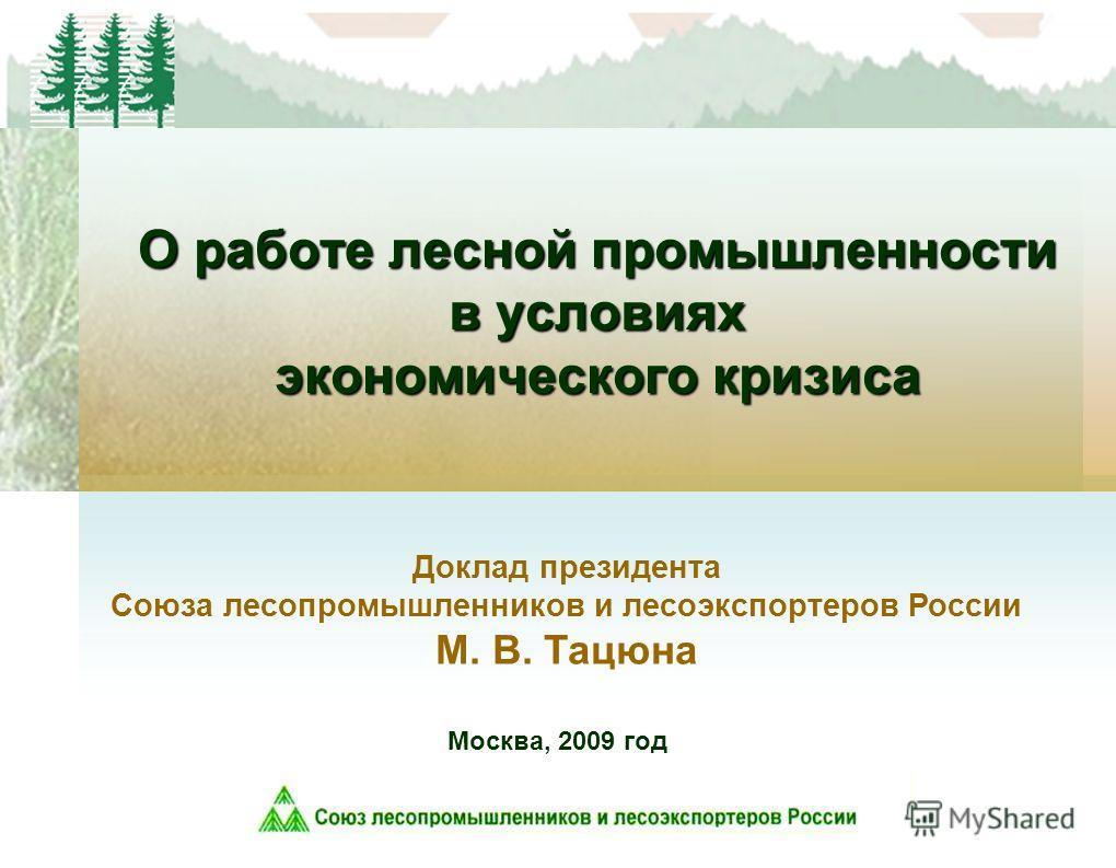 О работе лесной промышленности в условиях экономического кризиса Москва, 2009 год Доклад президента Союза лесопромышленников и лесоэкспортеров России М. В. Тацюна