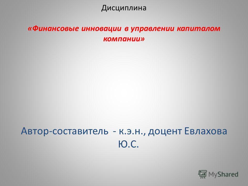 Дисциплина «Финансовые инновации в управлении капиталом компании» Автор-составитель - к.э.н., доцент Евлахова Ю.С.