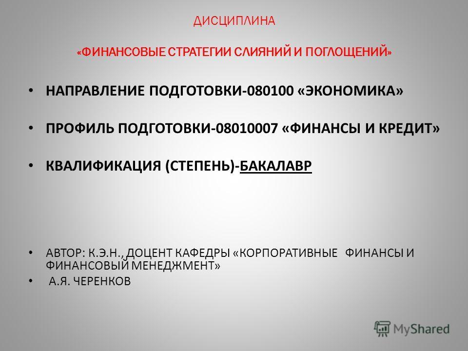 ДИСЦИПЛИНА «ФИНАНСОВЫЕ СТРАТЕГИИ СЛИЯНИЙ И ПОГЛОЩЕНИЙ» НАПРАВЛЕНИЕ ПОДГОТОВКИ-080100 «ЭКОНОМИКА» ПРОФИЛЬ ПОДГОТОВКИ-08010007 «ФИНАНСЫ И КРЕДИТ» КВАЛИФИКАЦИЯ (СТЕПЕНЬ)-БАКАЛАВР АВТОР: К.Э.Н., ДОЦЕНТ КАФЕДРЫ «КОРПОРАТИВНЫЕ ФИНАНСЫ И ФИНАНСОВЫЙ МЕНЕДЖМЕ