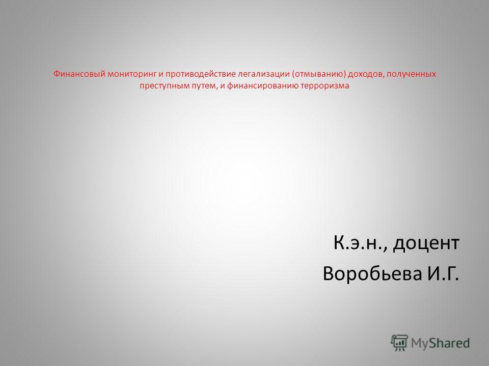 Финансовый мониторинг и противодействие легализации (отмыванию) доходов, полученных преступным путем, и финансированию терроризма К.э.н., доцент Воробьева И.Г.