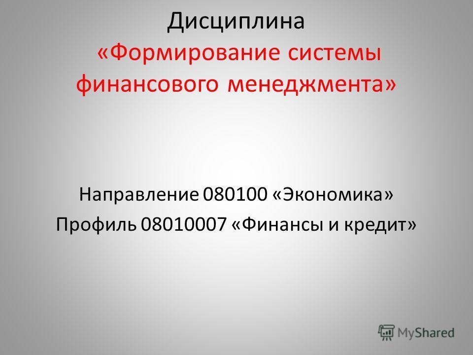 Дисциплина «Формирование системы финансового менеджмента» Направление 080100 «Экономика» Профиль 08010007 «Финансы и кредит»