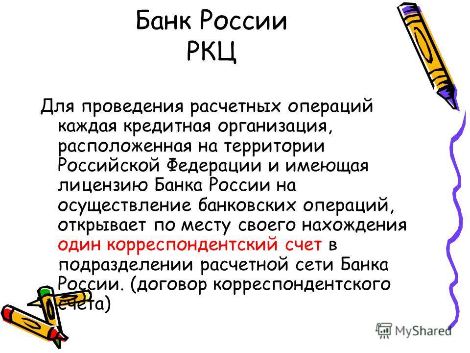 Банк России РКЦ Для проведения расчетных операций каждая кредитная организация, расположенная на территории Российской Федерации и имеющая лицензию Банка России на осуществление банковских операций, открывает по месту своего нахождения один корреспон