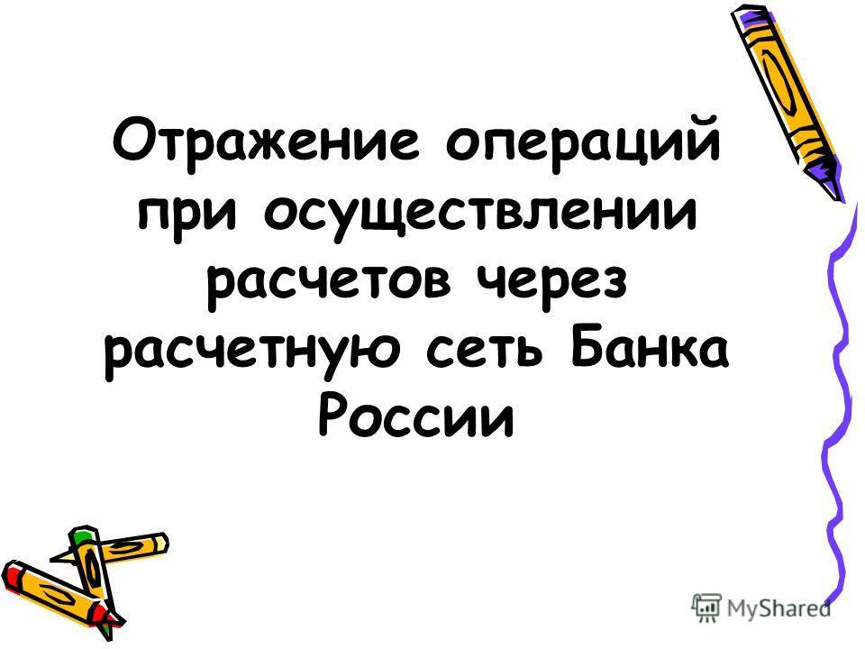Отражение операций при осуществлении расчетов через расчетную сеть Банка России