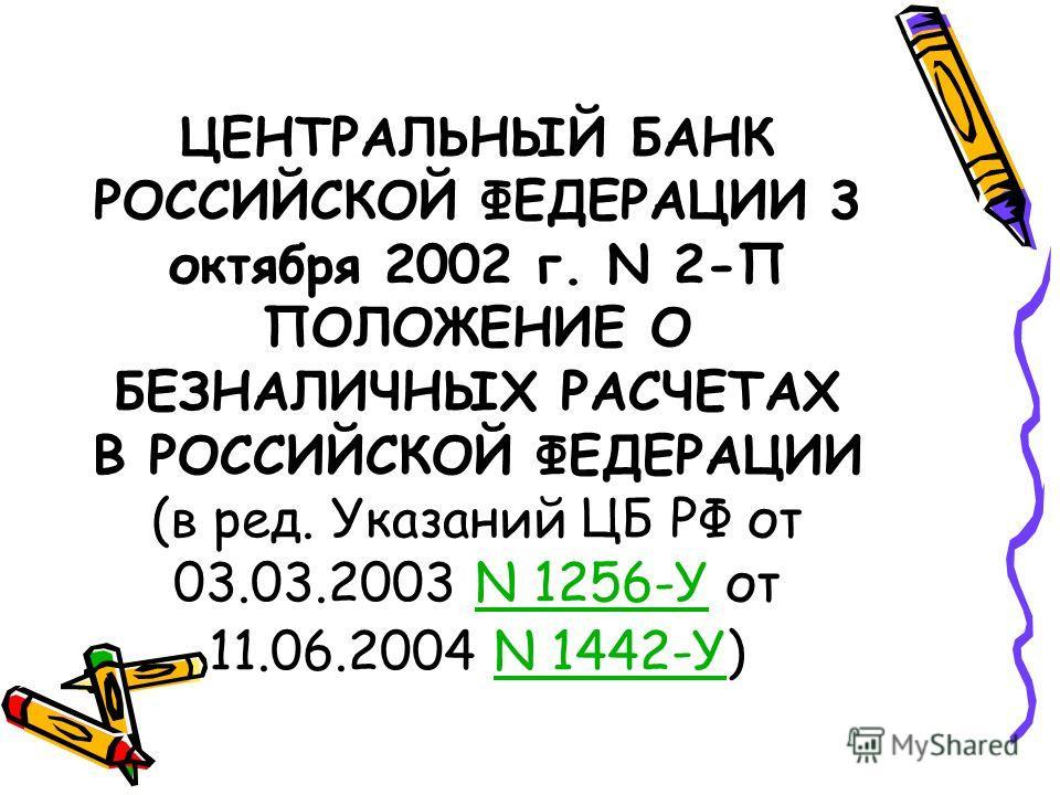 ЦЕНТРАЛЬНЫЙ БАНК РОССИЙСКОЙ ФЕДЕРАЦИИ 3 октября 2002 г. N 2-П ПОЛОЖЕНИЕ О БЕЗНАЛИЧНЫХ РАСЧЕТАХ В РОССИЙСКОЙ ФЕДЕРАЦИИ (в ред. Указаний ЦБ РФ от 03.03.2003 N 1256-У от 11.06.2004 N 1442-У)N 1256-УN 1442-У