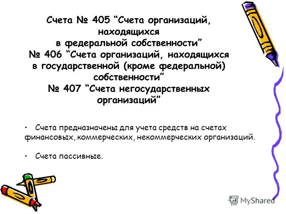 Счета 405 Счета организаций, находящихся в федеральной собственности 406 Счета организаций, находящихся в государственной (кроме федеральной) собственности 407 Счета негосударственных организаций Счета предназначены для учета средств на счетах финанс