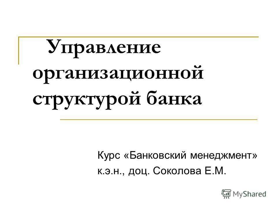 Управление организационной структурой банка Курс «Банковский менеджмент» к.э.н., доц. Соколова Е.М.
