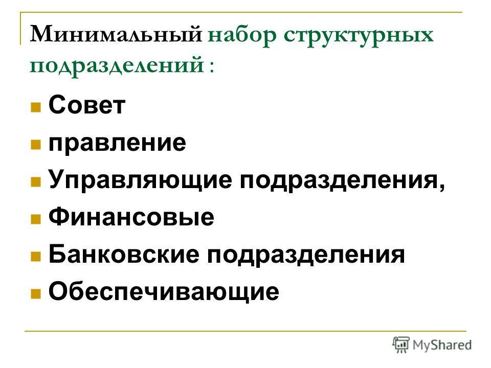 Минимальный набор структурных подразделений : Совет правление Управляющие подразделения, Финансовые Банковские подразделения Обеспечивающие