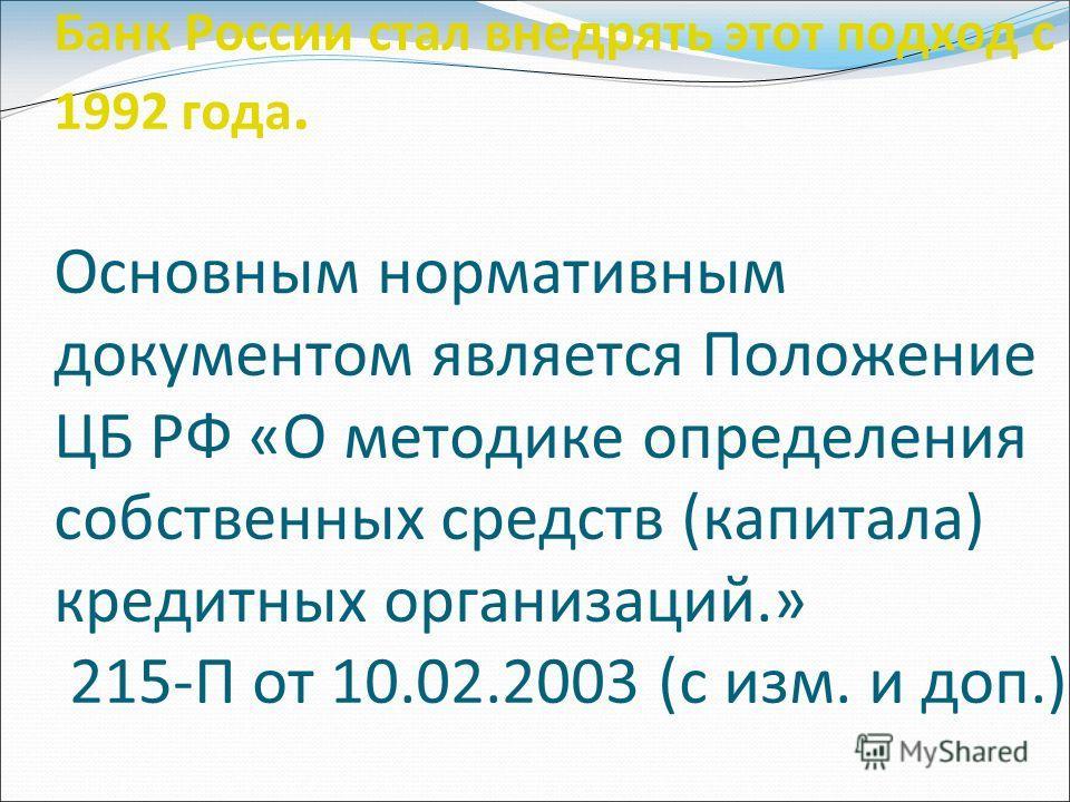 Банк России стал внедрять этот подход с 1992 года. Основным нормативным документом является Положение ЦБ РФ «О методике определения собственных средств (капитала) кредитных организаций.» 215-П от 10.02.2003 (с изм. и доп.)