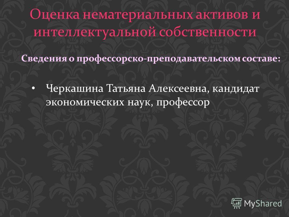 Оценка нематериальных активов и интеллектуальной собственности Черкашина Татьяна Алексеевна, кандидат экономических наук, профессор