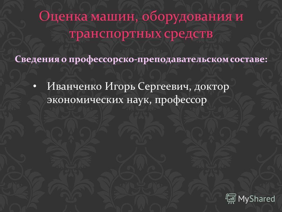 Оценка машин, оборудования и транспортных средств Иванченко Игорь Сергеевич, доктор экономических наук, профессор