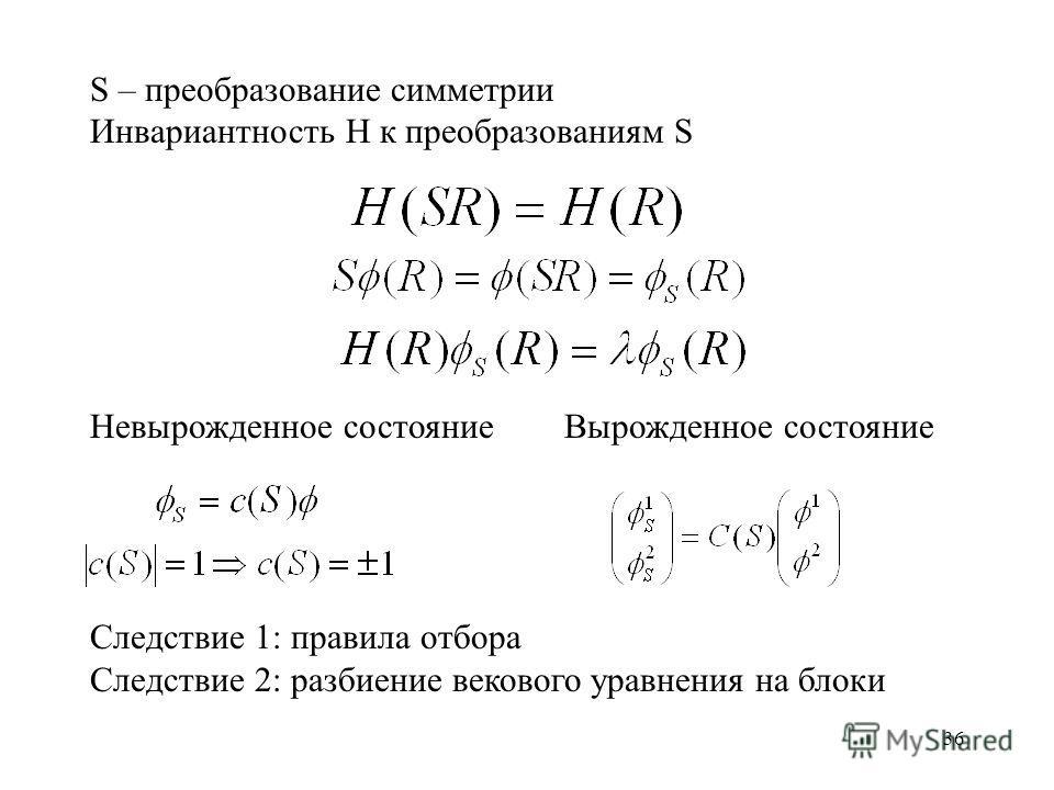 36 S – преобразование симметрии Инвариантность H к преобразованиям S Невырожденное состояние Вырожденное состояние Следствие 1: правила отбора Следствие 2: разбиение векового уравнения на блоки