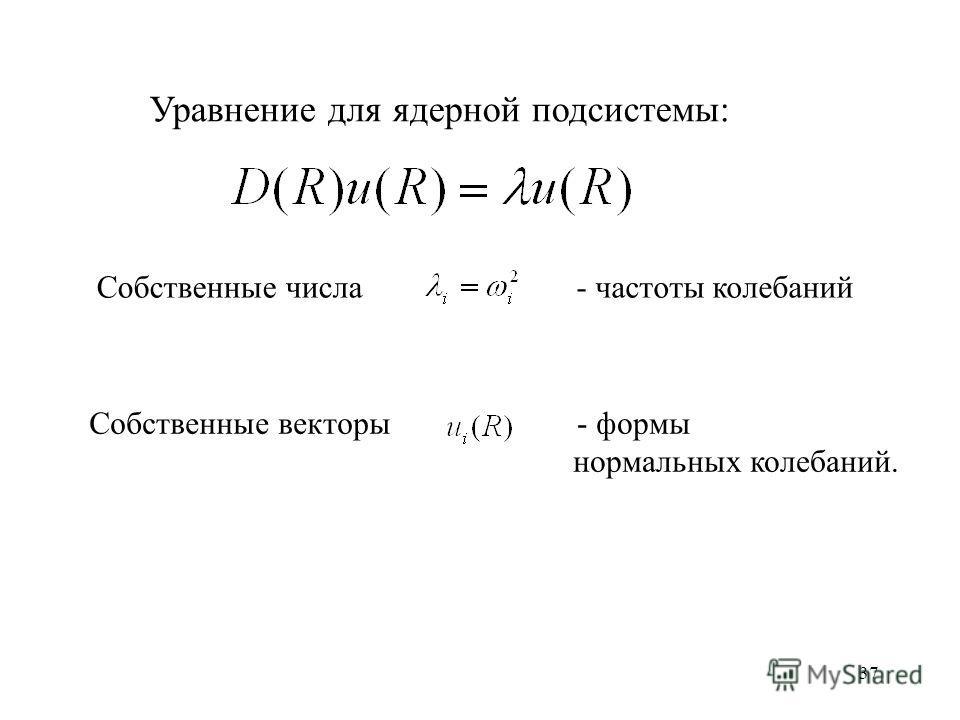37 Уравнение для ядерной подсистемы: Собственные числа - частоты колебаний - формы нормальных колебаний. Собственные векторы