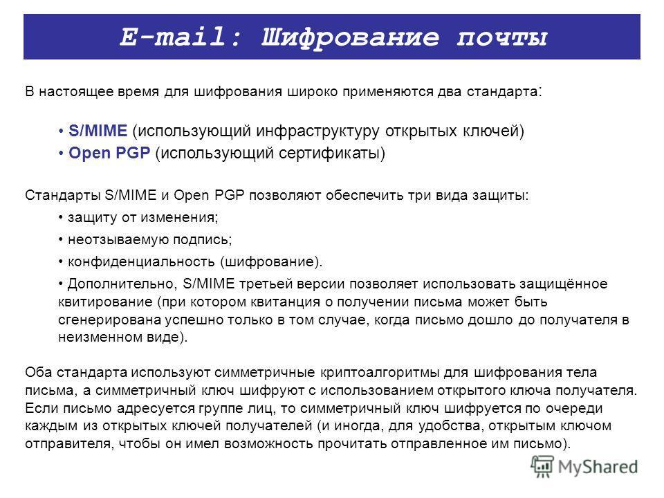 E-mail: Шифрование почты В настоящее время для шифрования широко применяются два стандарта : S/MIME (использующий инфраструктуру открытых ключей) Open PGP (использующий сертификаты) Стандарты S/MIME и Open PGP позволяют обеспечить три вида защиты: за