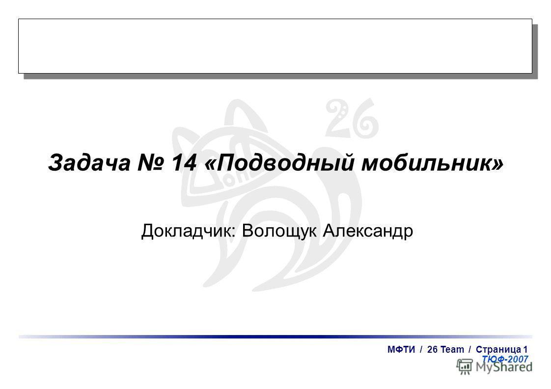 МФТИ / 26 Team / Страница 1 ТЮФ-2007 Задача 14 «Подводный мобильник» Докладчик: Волощук Александр