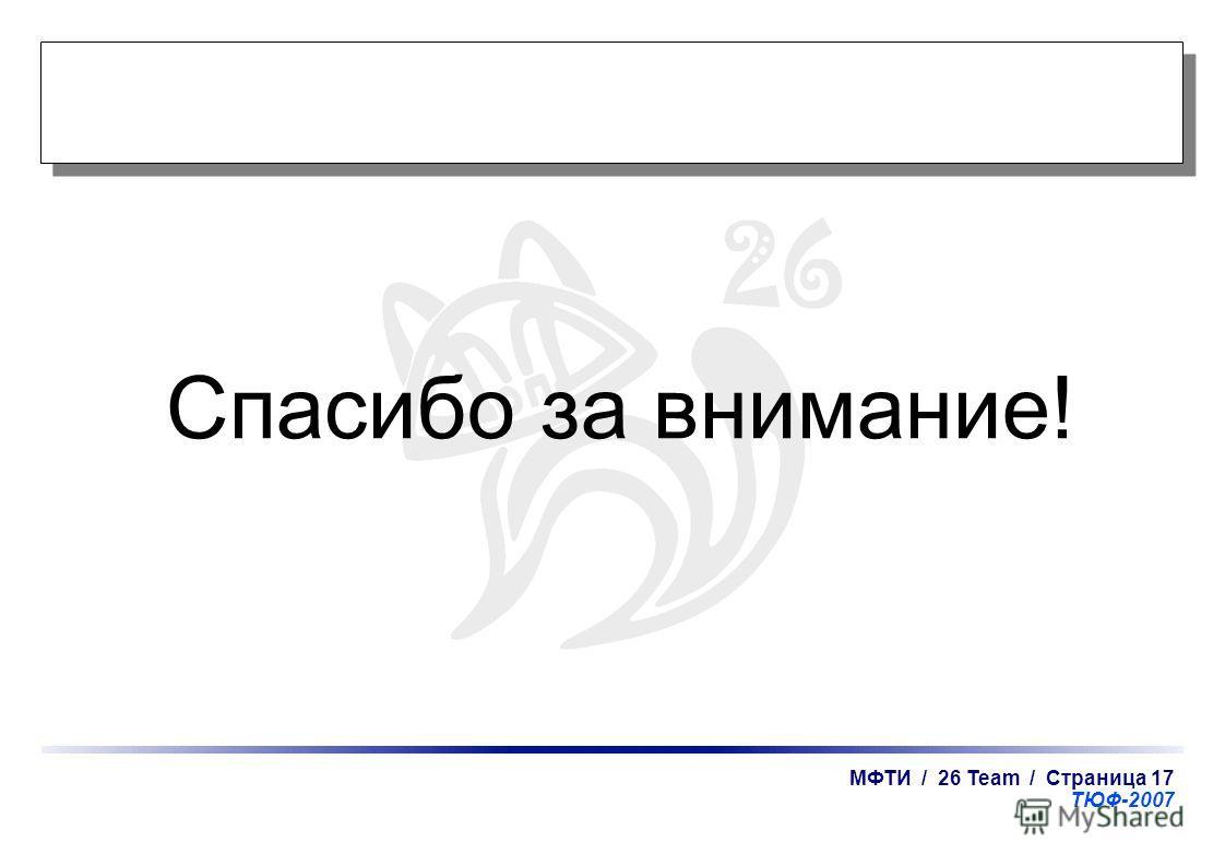 МФТИ / 26 Team / Страница 17 ТЮФ-2007 Спасибо за внимание!