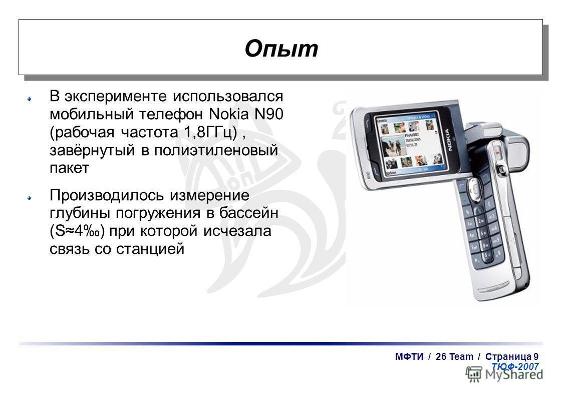 МФТИ / 26 Team / Страница 9 ТЮФ-2007 Опыт В эксперименте использовался мобильный телефон Nokia N90 (рабочая частота 1,8ГГц), завёрнутый в полиэтиленовый пакет Производилось измерение глубины погружения в бассейн (S4) при которой исчезала связь со ста