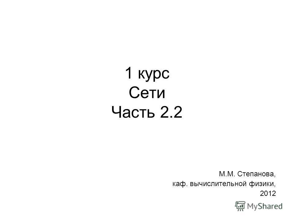 1 курс Сети Часть 2.2 М.М. Степанова, каф. вычислительной физики, 2012
