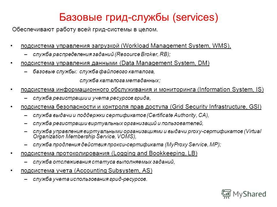 Базовые грид-службы (services) Oбеспечивают работу всей грид-системы в целом. подсистема управления загрузкой (Workload Management System, WMS), –служба распределения заданий (Resource Broker, RB); подсистема управления данными (Data Management Syste
