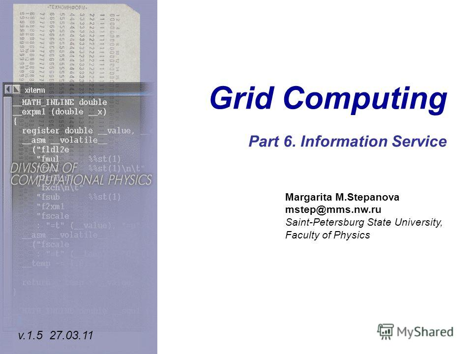 Grid Computing Part 6. Information Service Margarita M.Stepanova mstep@mms.nw.ru Saint-Petersburg State University, Faculty of Physics v.1.5 27.03.11