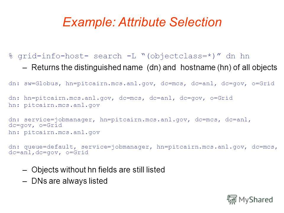 Example: Attribute Selection % grid-info-host- search -L (objectclass=*) dn hn –Returns the distinguished name (dn) and hostname (hn) of all objects –Objects without hn fields are still listed –DNs are always listed dn: sw=Globus, hn=pitcairn.mcs.anl