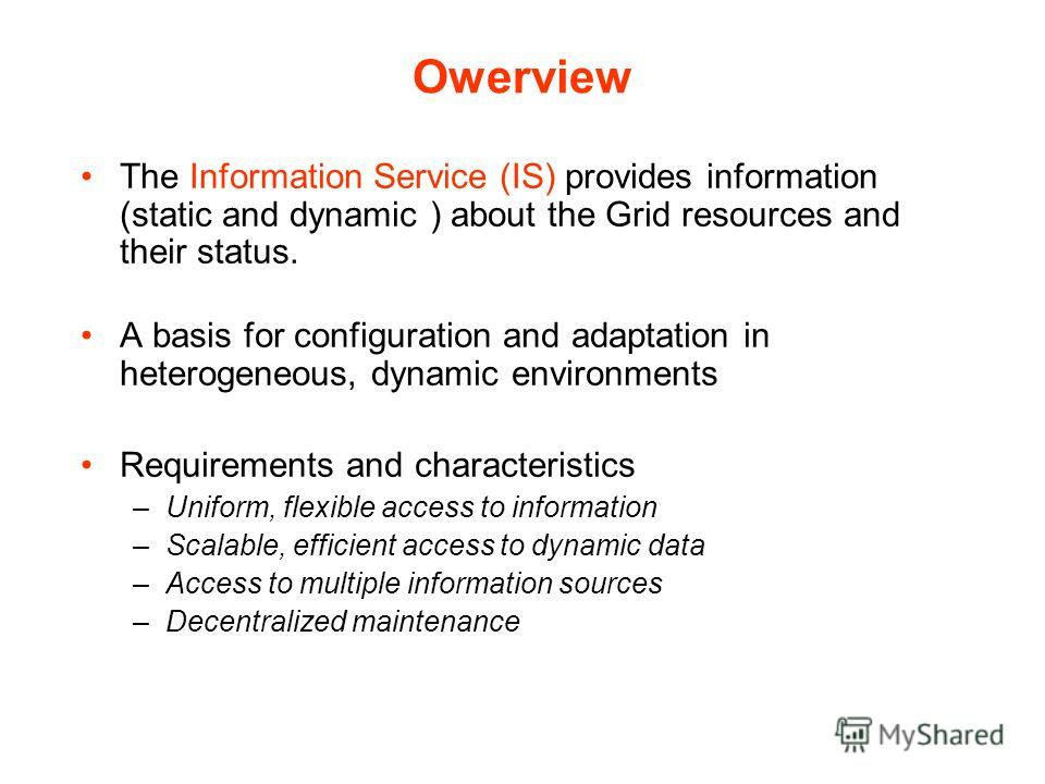 Owerview The Information Service (IS) provides information (static and dynamic ) about the Grid resources and their status. A basis for configuration and adaptation in heterogeneous, dynamic environments Requirements and characteristics –Uniform, fle