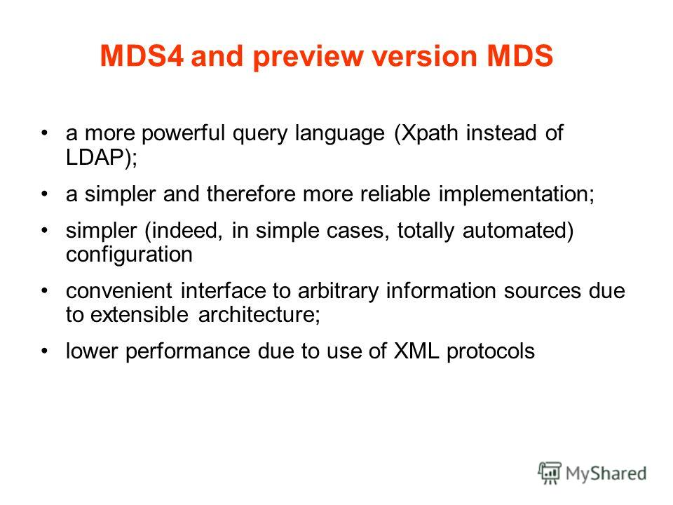 MDS4 and preview version MDS a more powerful query language (Xpath instead of LDAP); a simpler and therefore more reliable implementation; simpler (indeed, in simple cases, totally automated) configuration convenient interface to arbitrary informatio
