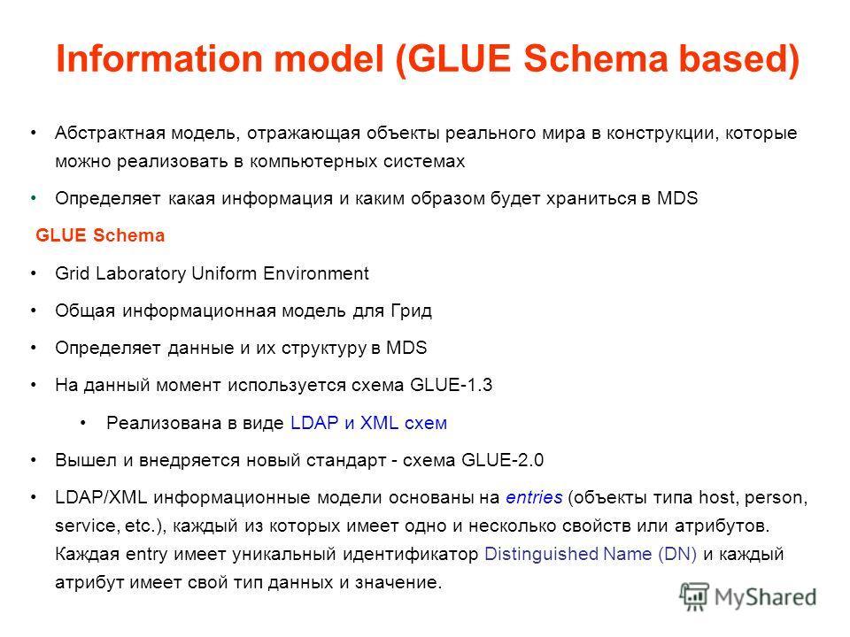 Абстрактная модель, отражающая объекты реального мира в конструкции, которые можно реализовать в компьютерных системах Определяет какая информация и каким образом будет храниться в MDS GLUE Schema Grid Laboratory Uniform Environment Общая информацион