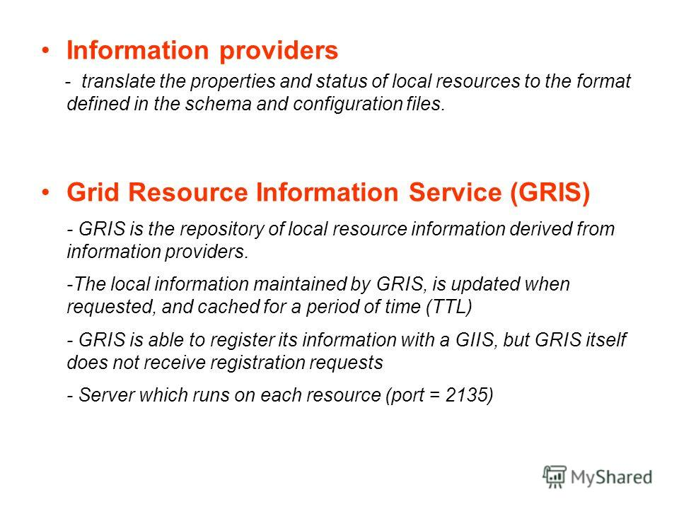 Information providers - translate the properties and status of local resources to the format defined in the schema and configuration files. Grid Resource Information Service (GRIS) - GRIS is the repository of local resource information derived from i