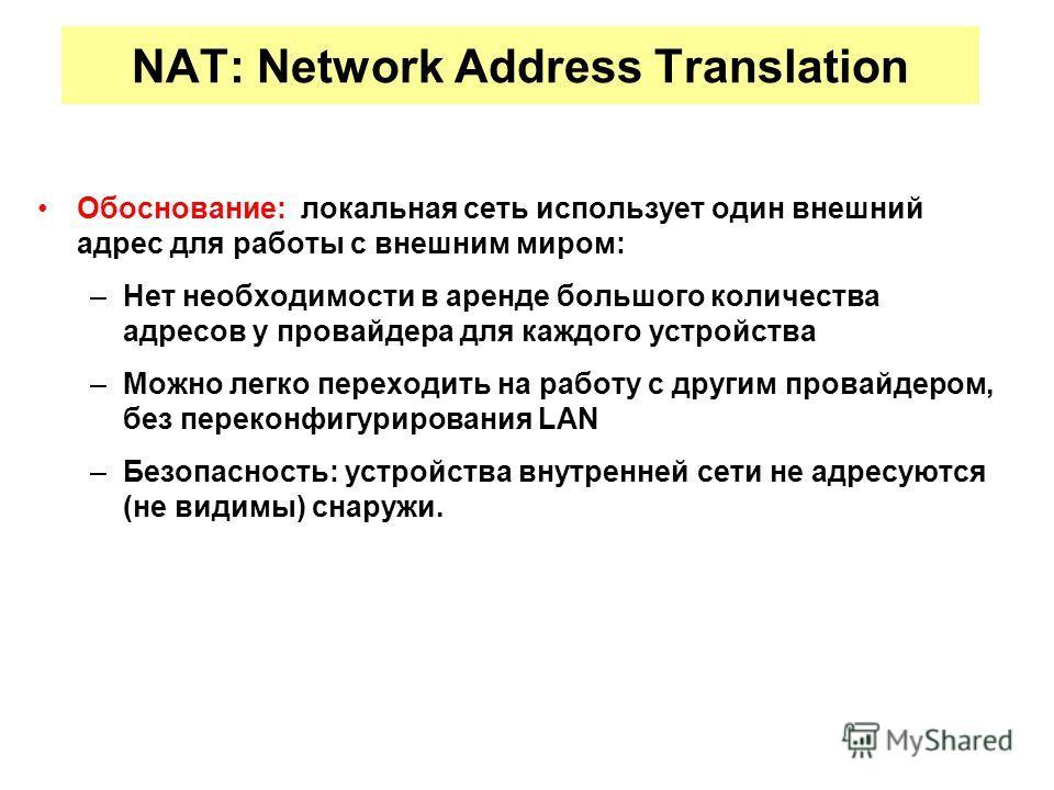 NAT: Network Address Translation Обоснование: локальная сеть использует один внешний адрес для работы с внешним миром: –Нет необходимости в аренде большого количества адресов у провайдера для каждого устройства –Можно легко переходить на работу с дру